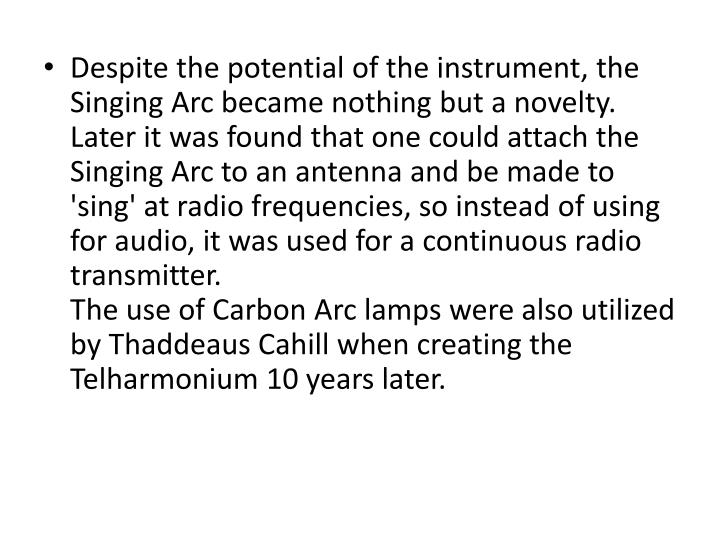 Despite the potential of the instrument, the Singing Arc became nothing but a novelty. Later it was found that one could attach the Singing Arc to an antenna and be made to 'sing' at radio frequencies, so instead of using for audio, it was used for a continuous radio transmitter.
