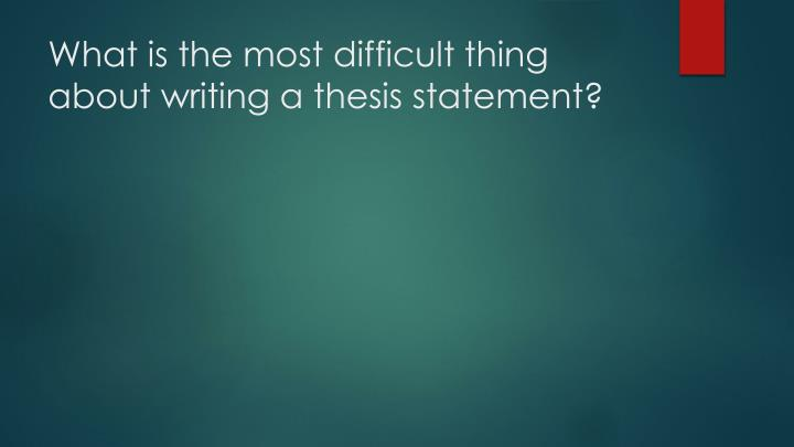 What is the most difficult thing about writing a thesis statement