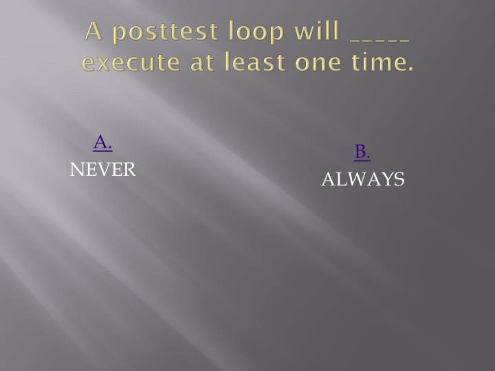 A posttest loop will