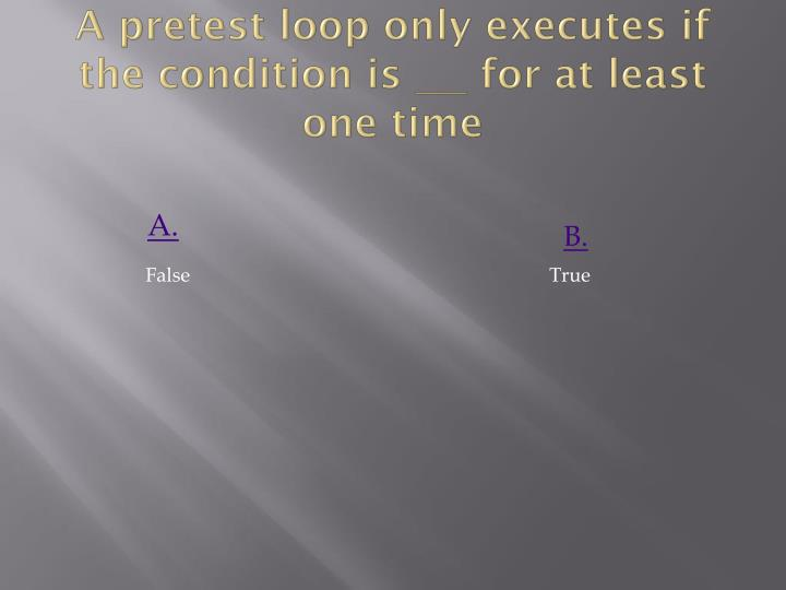 A pretest loop only executes if the condition is