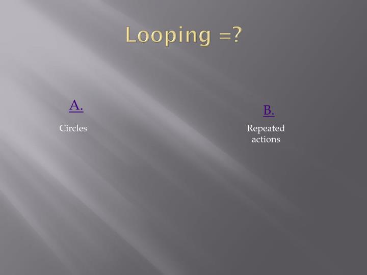 Looping =?