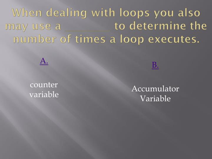 When dealing with loops you also may use a