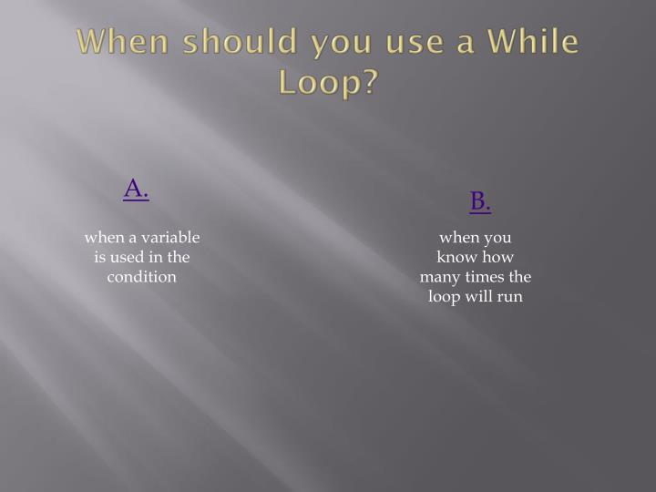 When should you use a While Loop?