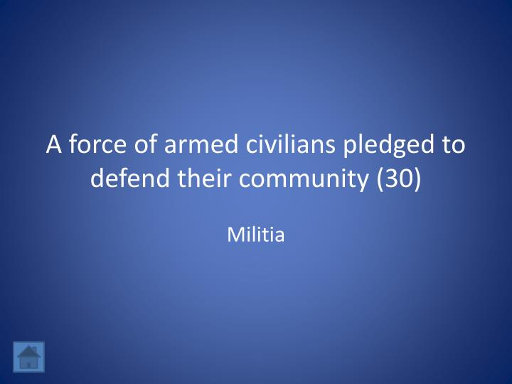 A force of armed civilians pledged to defend their community (30)