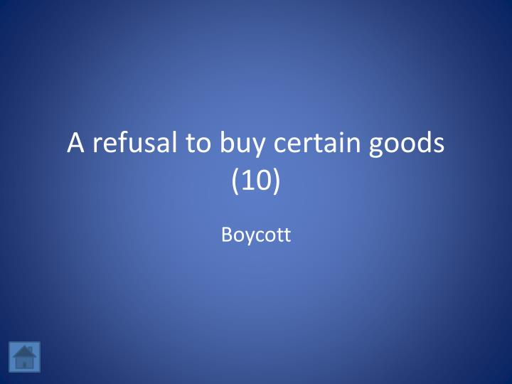 A refusal to buy certain goods (10)