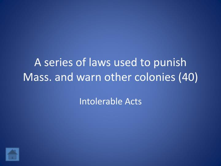 A series of laws used to punish Mass. and warn other colonies (40)