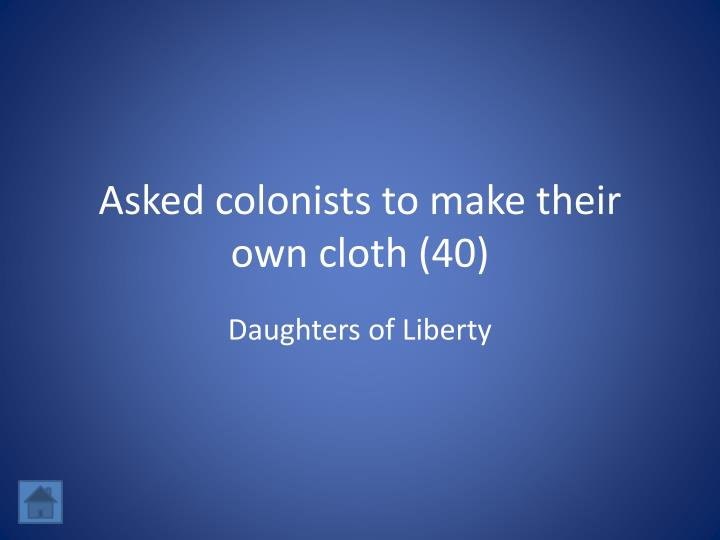 Asked colonists to make their own cloth (40)