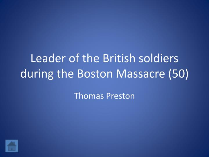Leader of the British soldiers during the Boston Massacre (50)