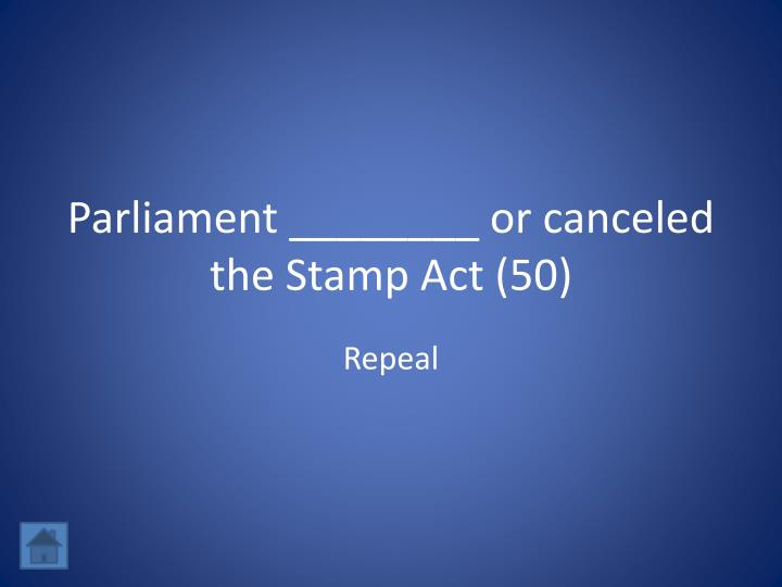 Parliament ________ or canceled the Stamp Act (50)