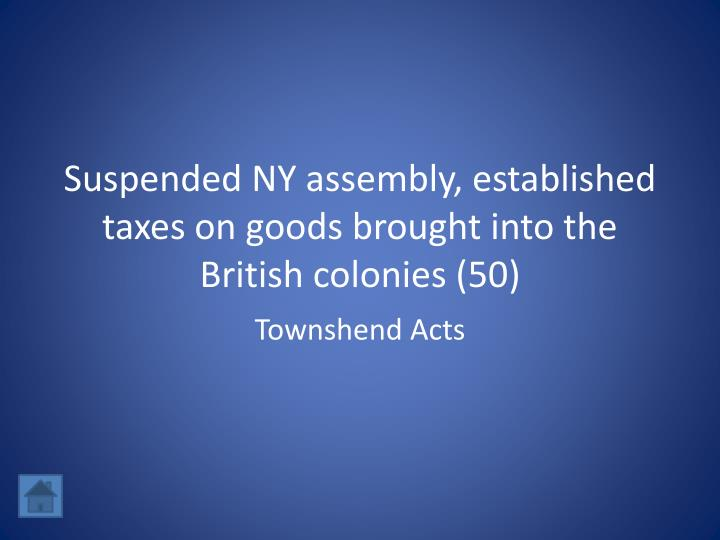 Suspended NY assembly, established taxes on goods brought into the British colonies (50)