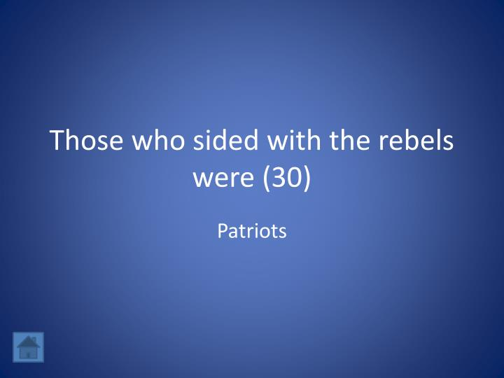 Those who sided with the rebels were (30)