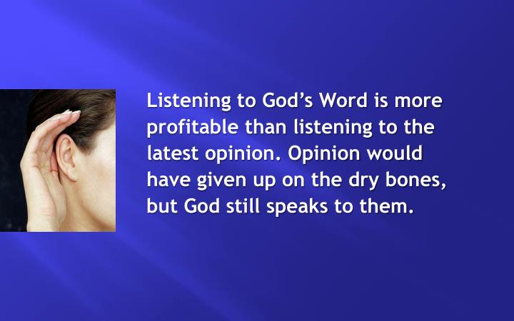 Listening to God's Word is more profitable than listening to the latest opinion. Opinion would have given up on the dry bones, but God still speaks to them.