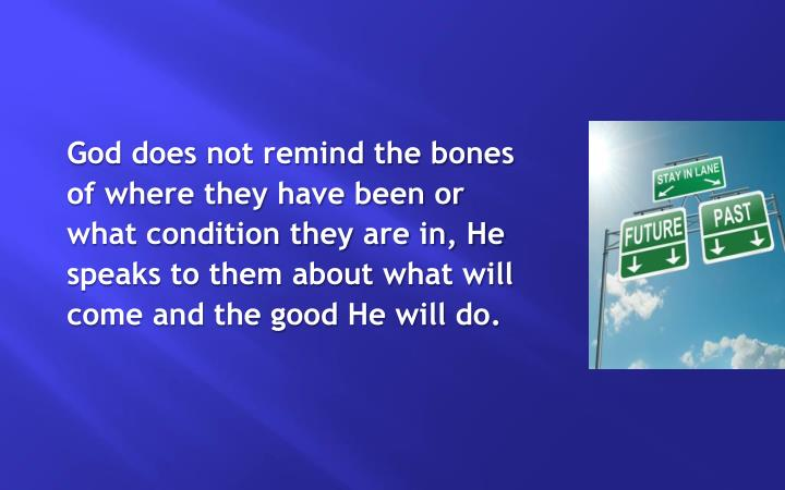 God does not remind the bones of where they have been or what condition they are in, He speaks to them about what will come and the good He will do.