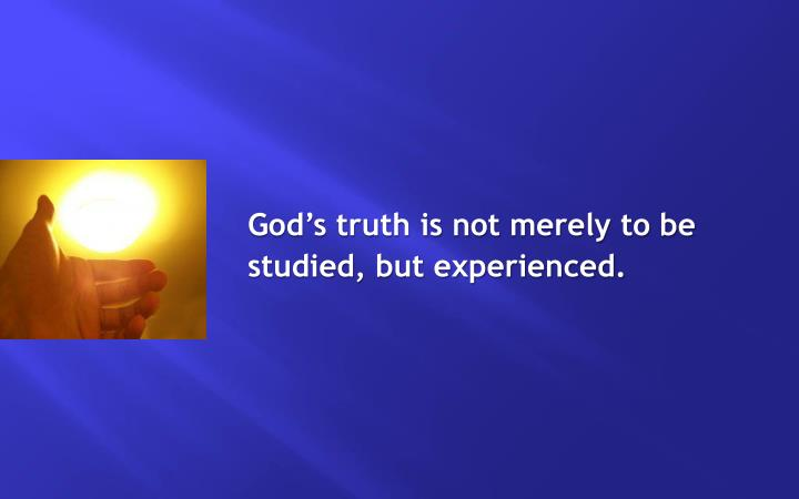 God's truth is not merely to be studied, but experienced.
