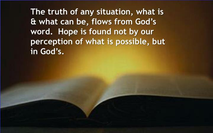 The truth of any situation, what is & what can be, flows from God's word.  Hope is found not by our perception of what is possible, but in God's.