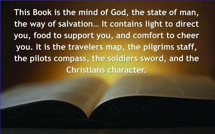 This Book is the mind of God, the state of man, the way of salvation… It contains light to direct you, food to support you, and comfort to cheer you. It is the travelers map, the pilgrims staff, the pilots compass, the soldiers sword, and the Christians character.