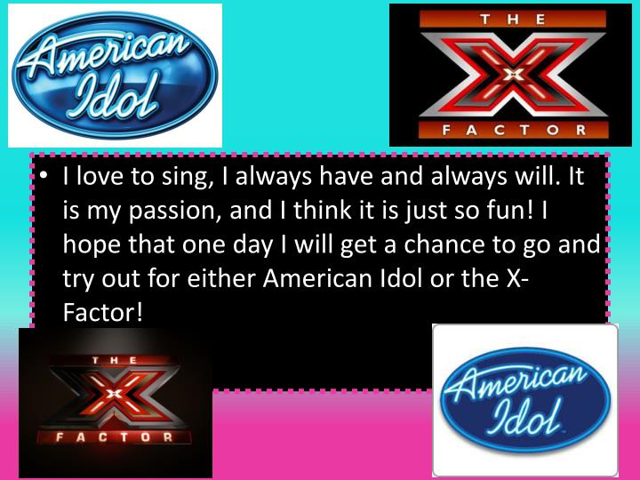 I love to sing, I always have and always will. It is my passion, and I think it is just so fun! I hope that one day I will get a chance to go and try out for either American Idol or the X-Factor!