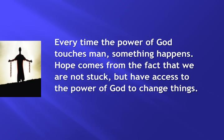 Every time the power of God touches man, something happens. Hope comes from the fact that we are not stuck, but have access to the power of God to change things.