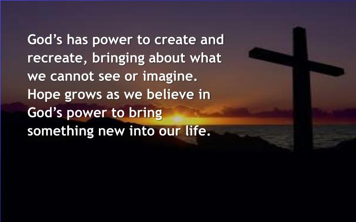 God's has power to create and recreate, bringing about what we cannot see or imagine. Hope grows as we believe in God's power to bring something new into our life.