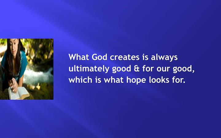 What God creates is always ultimately good & for our good, which is what hope looks for.