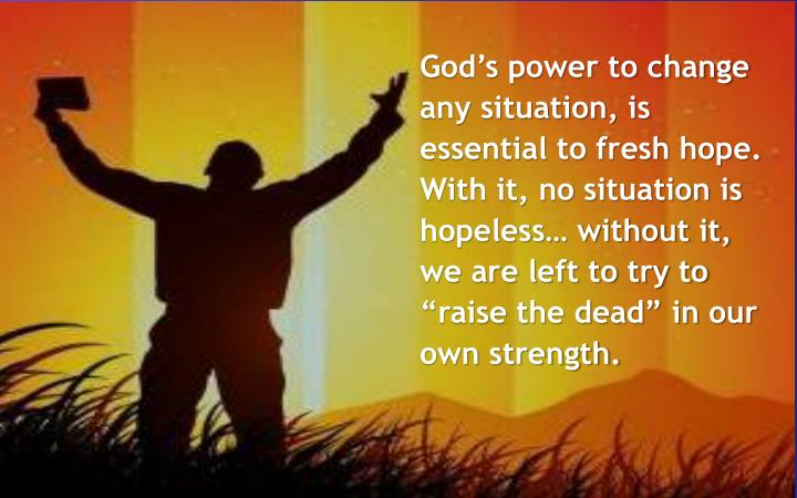 """God's power to change any situation, is essential to fresh hope. With it, no situation is hopeless… without it, we are left to try to """"raise the dead"""" in our own strength."""