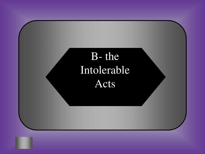 B- the Intolerable Acts