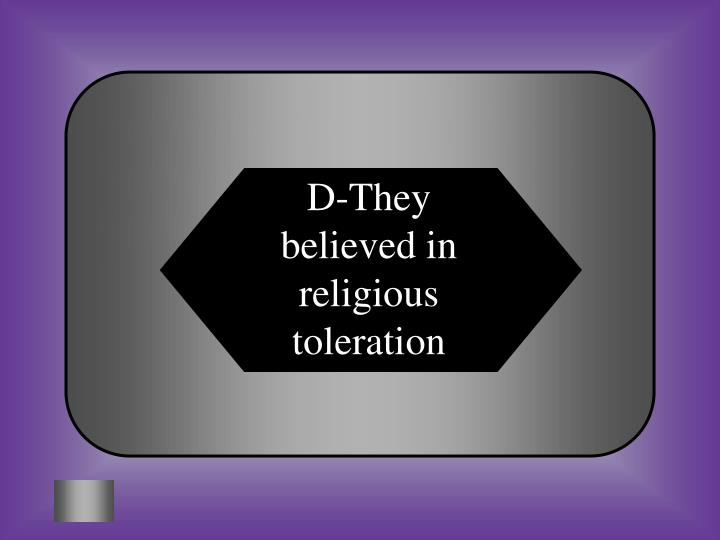 D-They believed in religious toleration