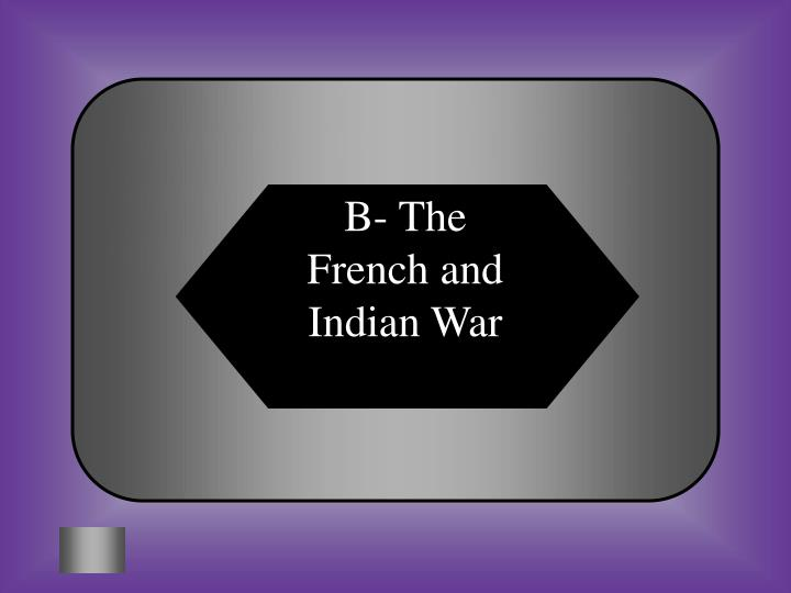 B- The French and Indian War