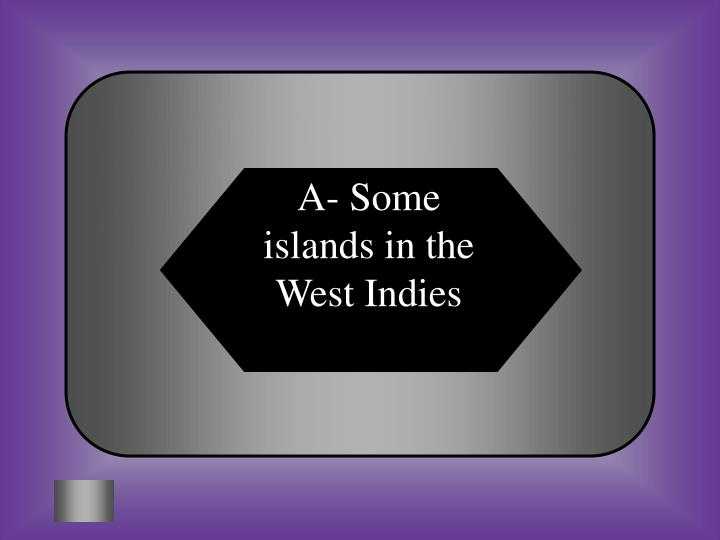 A- Some islands in the West Indies