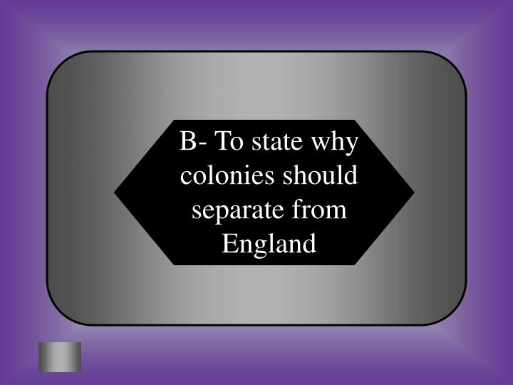B- To state why colonies should separate from England