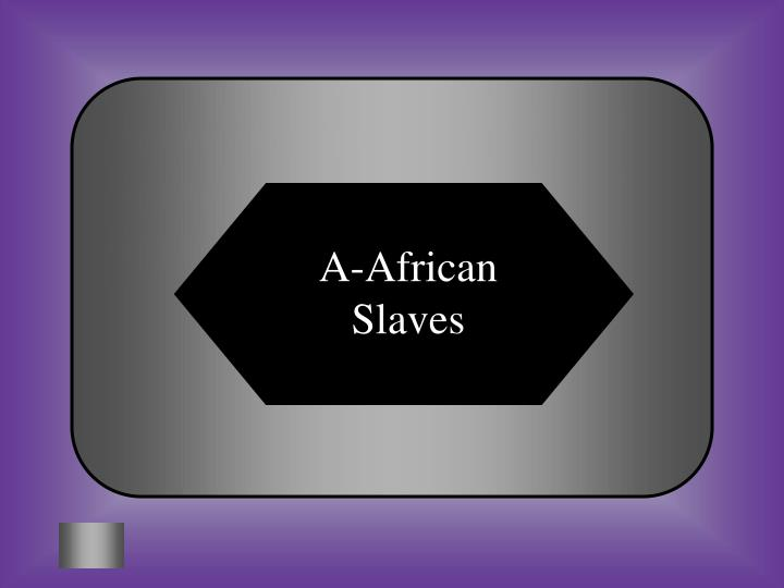 A-African Slaves