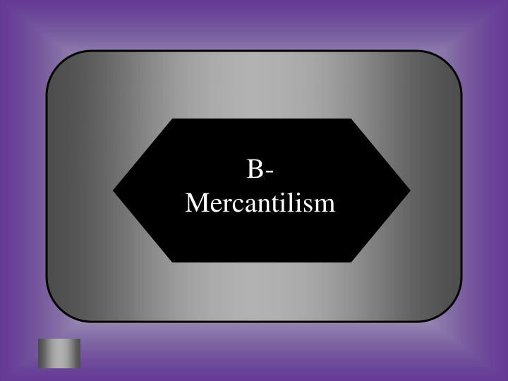 B- Mercantilism