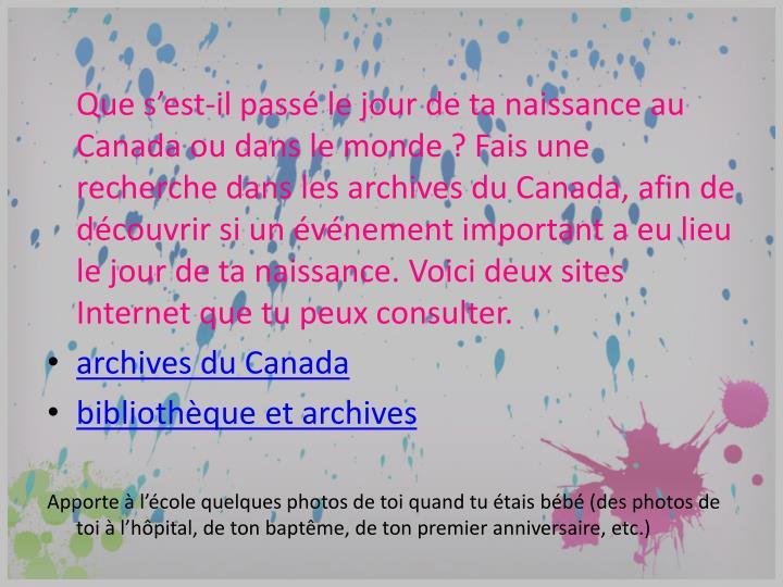 Que s'est-il passé le jour de ta naissanceau Canada ou dans le monde? Fais une recherche dans les archives du Canada, afin de découvrir si un événement important a eu lieu le jour de ta naissance. Voici deux sites Internet que tu peux consulter.