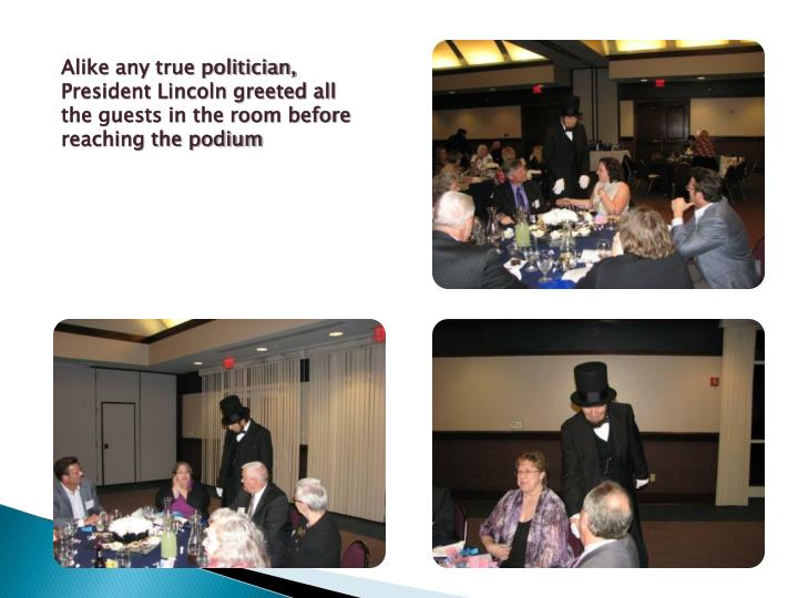 Alike any true politician, President Lincoln greeted all the guests in the room before reaching the podium