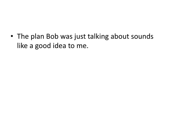 The plan Bob was just talking about sounds like a good idea to me.