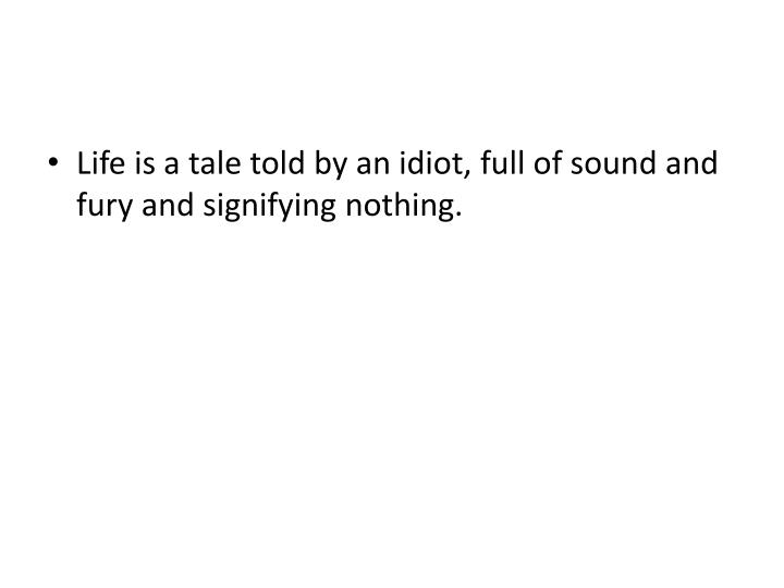 Life is a tale told by an idiot, full of sound and fury and signifying nothing.