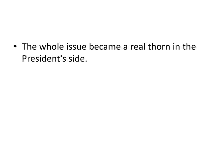 The whole issue became a real thorn in the President's side.