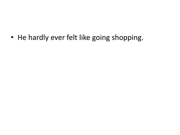 He hardly ever felt like going shopping.