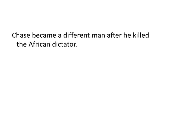 Chase became a different man after he killed the African dictator.