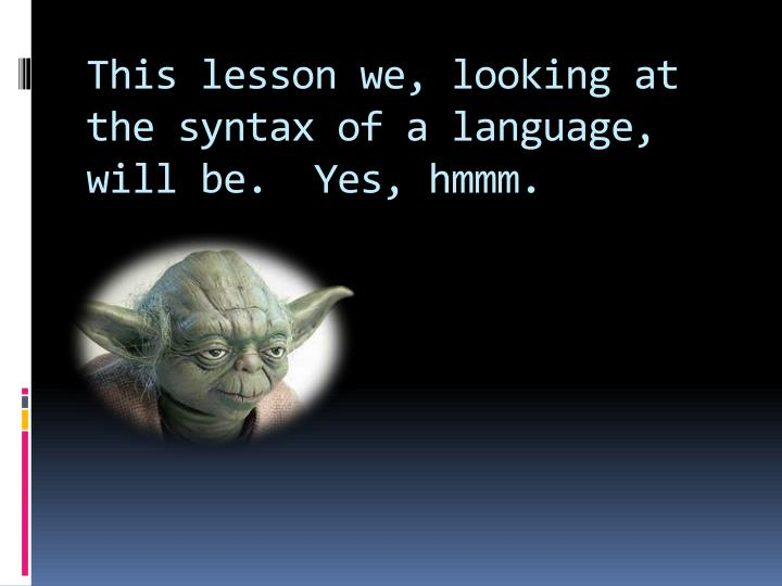 This lesson we, looking at the syntax of a language, will be.  Yes, hmmm.