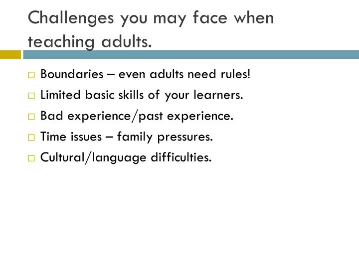 Challenges you may face when teaching adults.