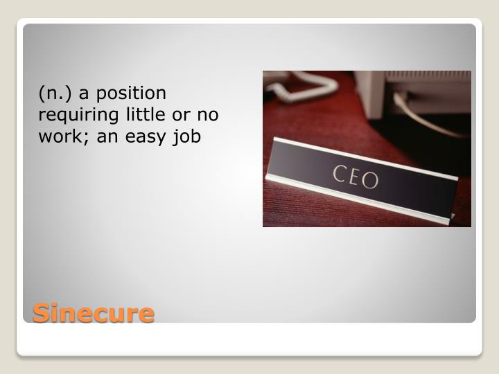 (n.) a position requiring little or no work; an easy job
