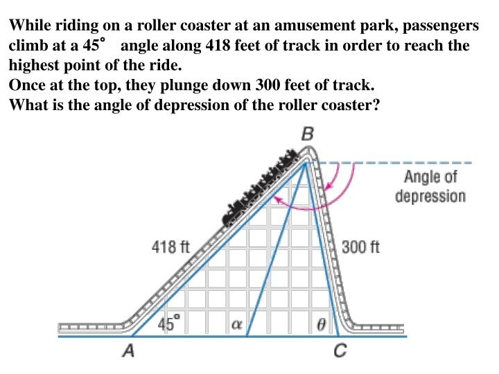 While riding on a roller coaster at an amusement park, passengers climb at a 45° angle along 418 feet of track in order to reach the highest point of the ride.
