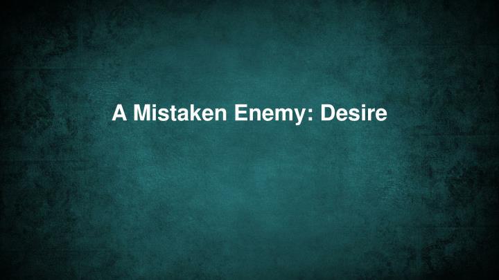 A Mistaken Enemy: Desire