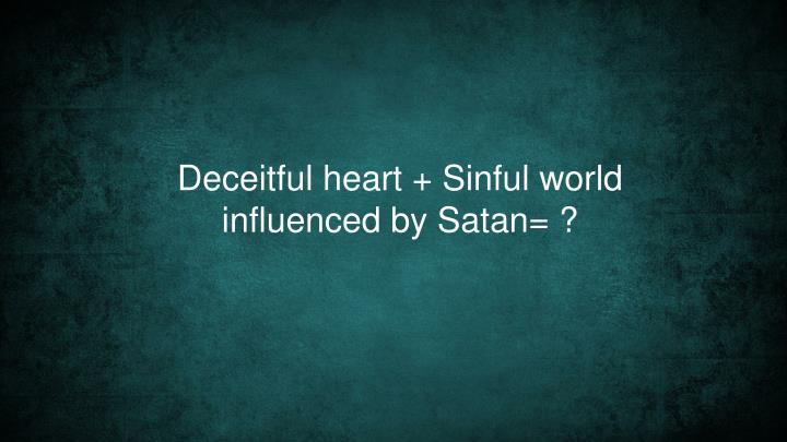 Deceitful heart + Sinful world