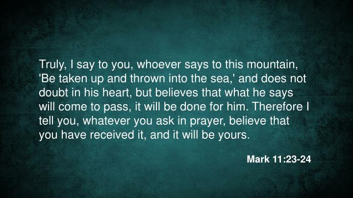 Truly, I say to you, whoever says to this mountain, 'Be taken up and thrown into the sea,' and does not doubt in his heart, but believes that what he says will come to pass, it will be done for him. Therefore I tell you, whatever you ask in prayer, believe that you have received it, and it will be yours