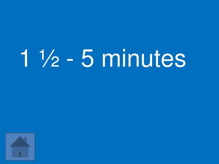 1 ½ - 5 minutes