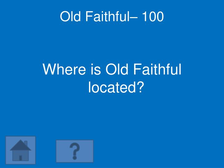Old Faithful– 100