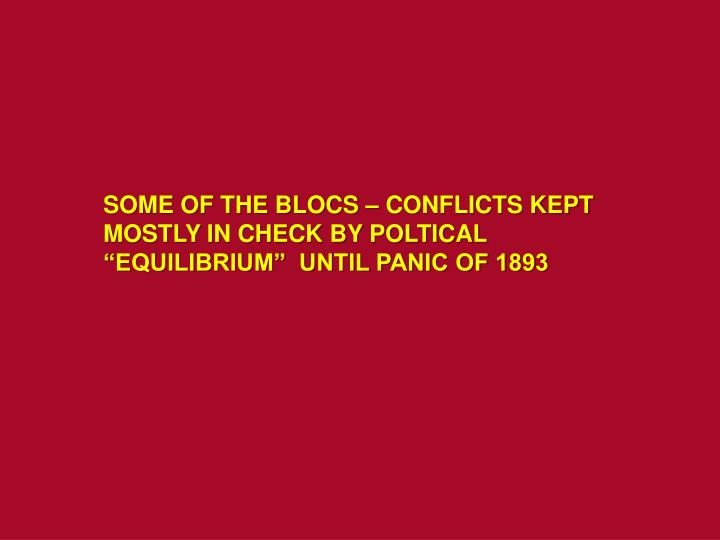 """SOME OF THE BLOCS – CONFLICTS KEPT MOSTLY IN CHECK BY POLTICAL """"EQUILIBRIUM""""  UNTIL PANIC OF 1893"""