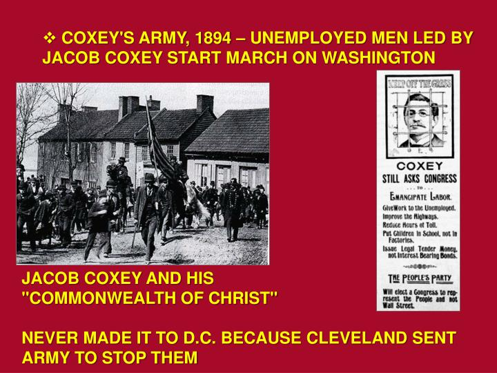 COXEY'S ARMY, 1894 – UNEMPLOYED MEN LED BY JACOB COXEY START MARCH ON WASHINGTON
